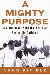 A Mighty Purpose: How Jim Grant Sold the World on Saving its Children
