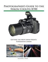 Photographer's Guide to the Nikon Coolpix B700: Getting the Most from Nikon's Superzoom Camera