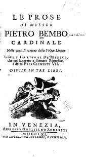 Le prose di Messer Pietro Bembo, cardinale, nelle quali si ragiona della volgar lingua scritte al cardinal de'Medici, che poi fu creato a sommo pontefice, e detto papa Clemente VII. Divise in tre libri