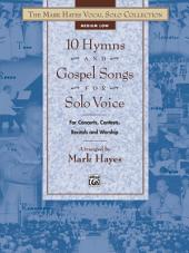 The Mark Hayes Vocal Solo Collection: 10 Hymns & Gospel Songs for Solo Voice (Medium Low Voice): For Concerts, Contests, Recitals, and Worship
