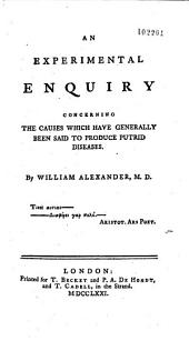 An Experimental Enquiry Concerning the Causes which Have Generally Been Said to Produce Putrid Diseaes