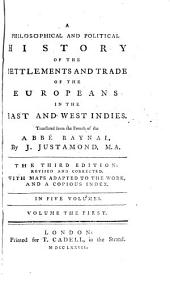 A Philosophical and Political History of the Settlements and Trade of the Europeans in the East and West Indies. Translated from the French of the Abbé Raynal, by J. Justamond, ...