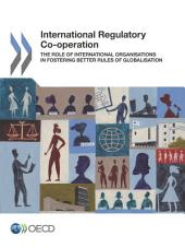 International Regulatory Co-operation The Role of International Organisations in Fostering Better Rules of Globalisation: The Role of International Organisations in Fostering Better Rules of Globalisation
