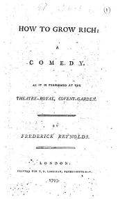 How to Grow Rich: A Comedy. As it is Performed at the Theatre-Royal, Covent-Garden. By Frederick Reynolds, Volume 1