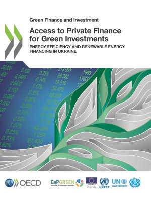 Green Finance and Investment Access to Private Finance for Green Investments Energy Efficiency and Renewable Energy Financing in Ukraine
