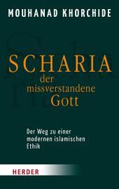 Scharia - der missverstandene Gott: Der Weg zu einer modernen islamischen Ethik