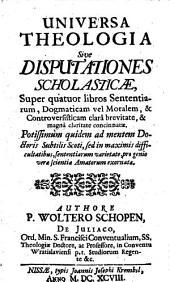 Universa Theologia Sive Disputationes Scholasticae Super quatuor libros Sententiarum ...: Potissimùm quidem ad mentem Doctoris Subtilis Scoti .... 1