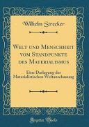 Welt Und Menschheit Vom Standpunkte Des Materialismus: Eine Darlegung Der Materialistischen Weltanschauung (Classic Reprint)