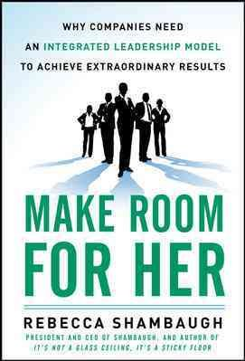 Make Room for Her  Why Companies Need an Integrated Leadership Model to Achieve Extraordinary Results PDF