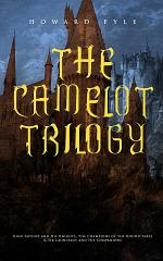 THE CAMELOT TRILOGY: King Arthur and His Knights, The Champions of the Round Table & Sir Launcelot and His Companions