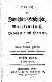 Samlung zur dänischen Geschichte, Münzkenntniss, Ökonomie und Sprache: Band 1,Teile 1-2