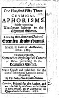One Hundred Fifty Three Chymical Aphorisms     Done by the labour and study of Eremita Suburbanus     To which are added  some other phylosophick canons or rules pertaining to the hermetick science  Made English     by Chr  Packe   A translation of    CLIII  aphorismi chemici     by J  B  van Helmont   PDF