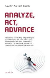 Analyze, Act, Advance: Reflections and cutting-edge strategies to build in your life, your family, your organization, and your community a virtuous cycle of hope, innovation, renewal, and continuous improvement