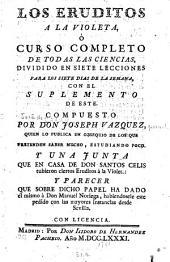 Los eruditos a la Violeta, ó, Curso completo de todas las ciencias: dividido en siete lecciones para los siete dias de la semana : con el suplemento de este