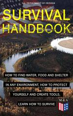 SURVIVAL HANDBOOK - How to Find Water, Food and Shelter in Any Environment, How to Protect Yourself and Create Tools, Learn How to Survive