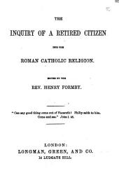 The Inquiry of a Retired Citizen Into the Roman Catholic Religion. Edited by the Rev. Henry Formby