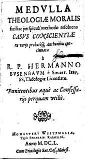 Medulla theologiae moralis, facili ac perspicua methodo resolvens casus conscientiae, ex variis probatisque auctoribus concinnata a R.P. Hermanno Busenbaum,...