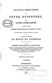 Practical Observations on Fever, Dysentery, and Liver Complaints: As They Occur Amongst the European Troops in India; to which is Annexed an Essay on Syphilis
