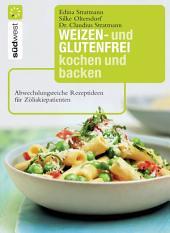 Weizen- und glutenfrei kochen und backen: Abwechslungsreiche Rezeptideen für Zöliakiepatienten