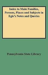 Index to Main Families, Persons, Places and Subjects in Egle's Notes and Queries