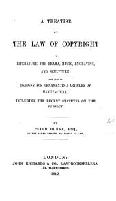 A Treatise on the Law of Copyright in Literature, the Drama, Music, Engraving, and Sculpture: And Also in Designs for Ornamenting Articles of Manufacture : Including the Recent Statutes on the Subjects