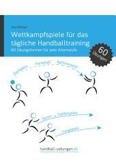Wettkampfspiele für das tägliche Handballtraining - 60 Übungsformen für jede Altersstufe