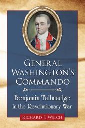 General Washington's Commando: Benjamin Tallmadge in the Revolutionary War
