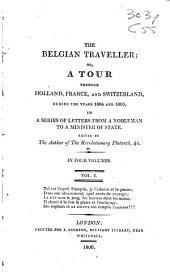 The Belgian Traveller, Or, A Tour Through Holland, France, and Switzerland, During the Years 1804 and 1805: In a Series of Letters from a Nobleman to a Minister of State, Volume 1