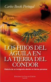 Los hijos del águila en la tierra del cóndor: Historia de un inmigrante alemán en tierras peruanas