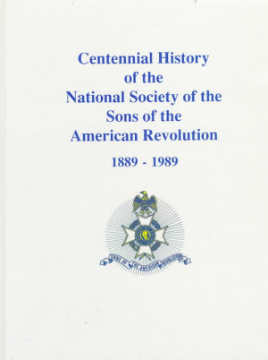 Centennial History of the National Society of the Sons of the American Revolution  1889 1989