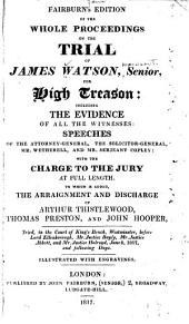 Fairburn's Edition of the Whole Proceedings on the Trial of James Watson, Senior, for High Treason: Including the Evidence of All the Witnesses, Speeches of the Attorney-general, the Solicitor-general, Mr. Wetherell, and Mr. Serjeant Copley, with the Charge to the Jury at Full Length, to which is Added the Arraignment and Discharge of Arthur Thistlewood, Thomas Preston, and John Hooper, Tried, in the Court of Kings Bench ... June 9, 1817 and Following Days : Illustrated with Engravings