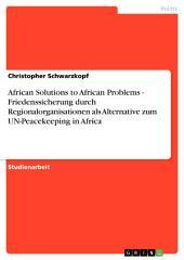 African Solutions to African Problems - Friedenssicherung durch Regionalorganisationen als Alternative zum UN-Peacekeeping in Africa