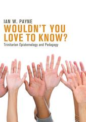 Wouldn't You Love to Know?: Trinitarian Epistemology and Pedagogy