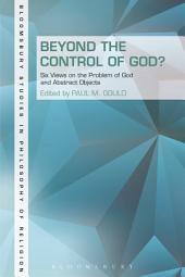 Beyond the Control of God?: Six Views on the Problem of God and Abstract Objects