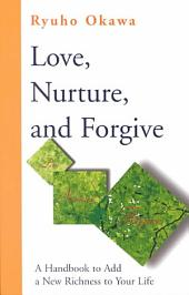 Love, Nurture, and Forgive: A Handbook to Add a New Richness to Your Life