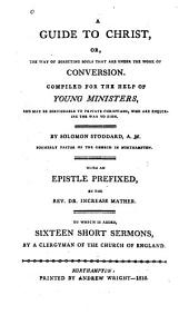 A Guide to Christ, Or, The Way of Directing Souls that are Under the Work of Conversion: Compiled for the Help of Young Ministers, and May be Serviceable to Private Christians who are Inquiring the Way to Zion