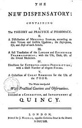 The New Dispensatory: Containing I. The Theory and Practice of Pharmacy. II. A Distribution of Medicinal Simples According to Their Virtues and Sensible Qualities ... III. A Full Translation of the London and Edinburgh Pharmacopoeias ... IV. Directions for Extemporaneous Prescription ... V. A Collection of Cheap Remedies for the Use of the Poor ... Intended as a Correction, and Improvement of Quincy