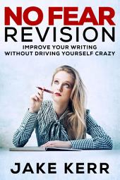 No Fear Revision: Improve Your Writing Without Driving Yourself Crazy