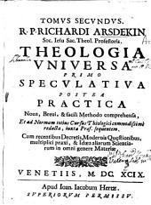 Tomus secundus R.P. Richardi Arsdekin ... Theologia vniuersa primo speculativa postea practica noua, breui [et] facili méthodo comprehensa ...: cum recentibus decretis ...