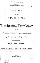 Souvenir of the Re-union of the Blue and the Gray: On the Battlefield of Gettysburg, July 1, 2, 3 and 4, 1888. How to Get There, and what is to be Done During the Year