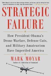 Strategic Failure: How President Obama's Drone Warfare, Defense Cuts, and Military Amateurism Have Imperiled America