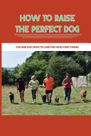 How To Raise The Perfect Dog- Fun And Easy Ways To Care For Your Furry Friend
