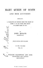 Mary Queen of Scots and Her Accusers: Embracing a Narrative of Events from the Death of James V. in 1542 Until the Death of Queen Mary in 1587, Volume 2
