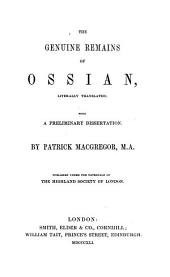 The Genuine Remains of Ossian, Literally Translated; With A Preliminary Dissertation By Patrick MacGregor ; Published Under The Patronage Of the Highland Society Of London