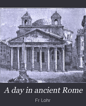 "A Day in Ancient Rome: Being a Revision of Lohr's ""Aus Dem Alten Rom"""