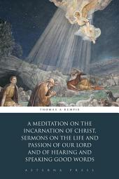 A Meditation on the Incarnation of Christ, Sermons on the Life and Passion of Our Lord and Of Hearing and Speaking Good Words