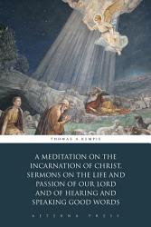 A Meditation On The Incarnation Of Christ Sermons On The Life And Passion Of Our Lord And Of Hearing And Speaking Good Words Book PDF