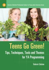 Teens Go Green! Tips, Techniques, Tools, and Themes for YA Programming: Tips, Techniques, Tools, and Themes for YA Programming