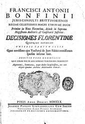 Francisci Antonii Bonfinii ... Decisiones Florentinae quotquot supersunt omissis tantum illis quae novissimo ejus tractatui de iure fideicommissorum sparsim infertae sunt ..