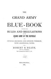 The Grand Army Blue-book Containing the Rules and Regulations of the Grand Army of the Republic and Decisions and Opinions Thereon ...
